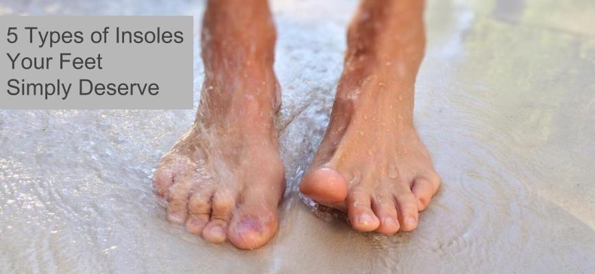 5 Types of Insoles Your Feet Simply Deserve
